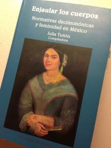 Tuñón, Julia, ed. Enjaular los cuerpos: normativas decimonónicas y feminidad en México. 1a. ed. México: El Colegio de México, 2008. Print.